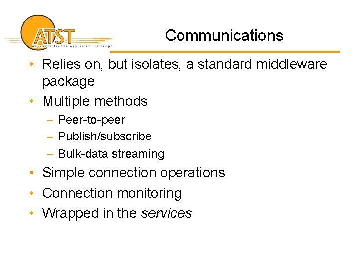 Communications • Relies on, but isolates, a standard middleware package • Multiple methods –