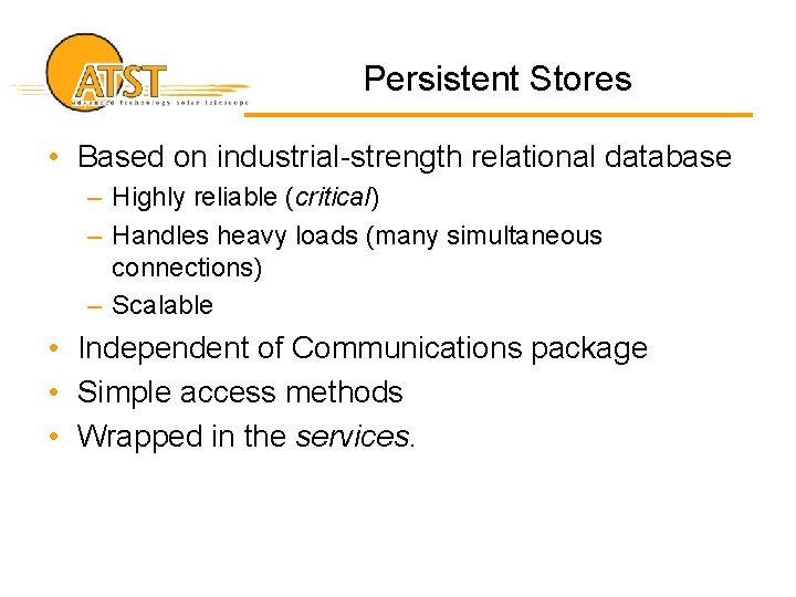 Persistent Stores • Based on industrial-strength relational database – Highly reliable (critical) – Handles