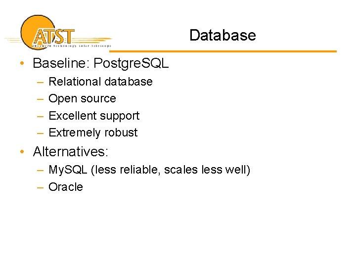 Database • Baseline: Postgre. SQL – – Relational database Open source Excellent support Extremely