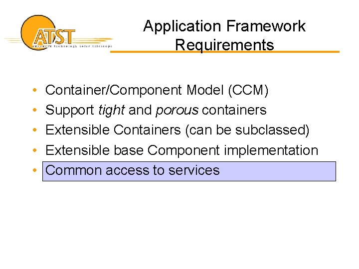 Application Framework Requirements • • • Container/Component Model (CCM) Support tight and porous containers