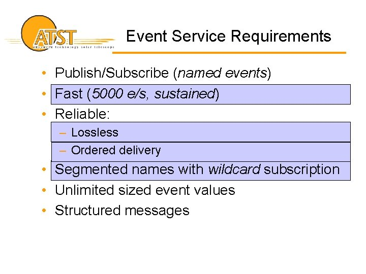 Event Service Requirements • Publish/Subscribe (named events) • Fast (5000 e/s, sustained) • Reliable: