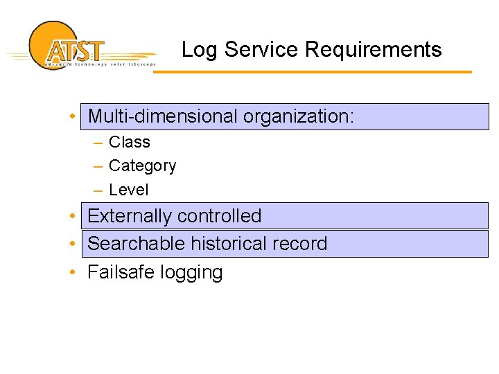 Log Service Requirements • Multi-dimensional organization: – Class – Category – Level • Externally
