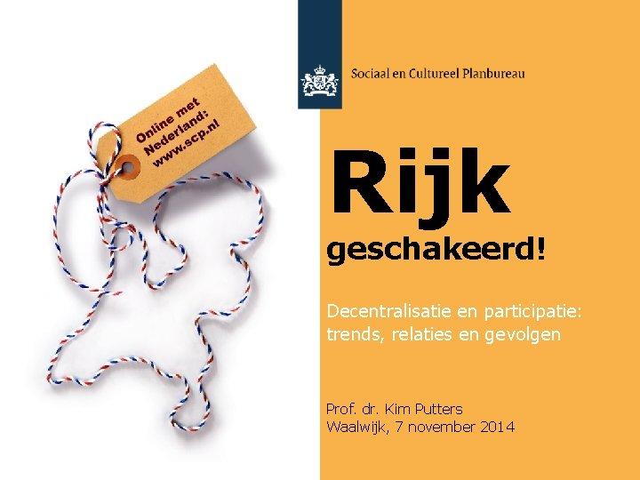 Rijk geschakeerd! Decentralisatie en participatie: trends, relaties en gevolgen Prof. dr. Kim Putters Waalwijk,