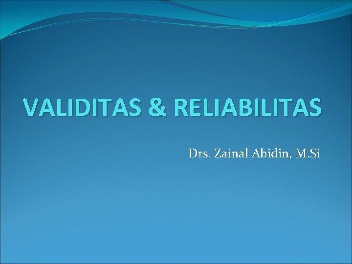 VALIDITAS & RELIABILITAS Drs. Zainal Abidin, M. Si