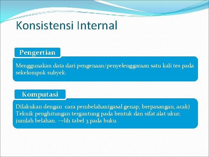Konsistensi Internal Pengertian Menggunakan data dari pengenaan/penyelenggaraan satu kali tes pada sekelompok subyek. Komputasi