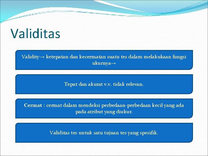 Validitas Validity→ ketepatan dan kecermatan suatu tes dalam melakukaan fungsi ukurnya→ Tepat dan akurat