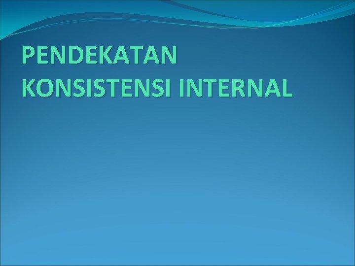 PENDEKATAN KONSISTENSI INTERNAL