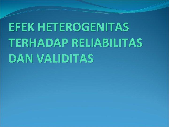 EFEK HETEROGENITAS TERHADAP RELIABILITAS DAN VALIDITAS