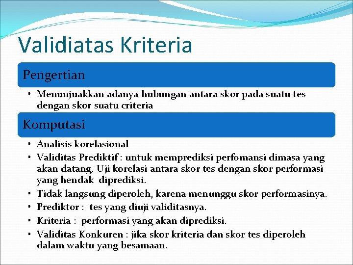 Validiatas Kriteria Pengertian • Menunjuakkan adanya hubungan antara skor pada suatu tes dengan skor