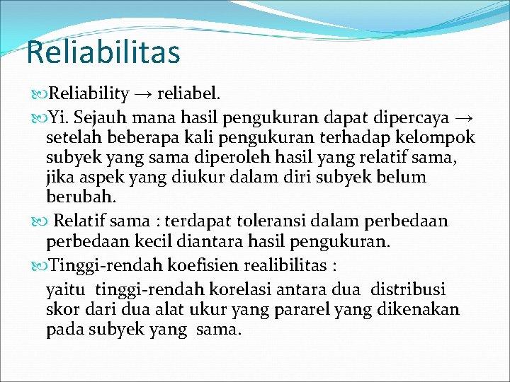 Reliabilitas Reliability → reliabel. Yi. Sejauh mana hasil pengukuran dapat dipercaya → setelah beberapa