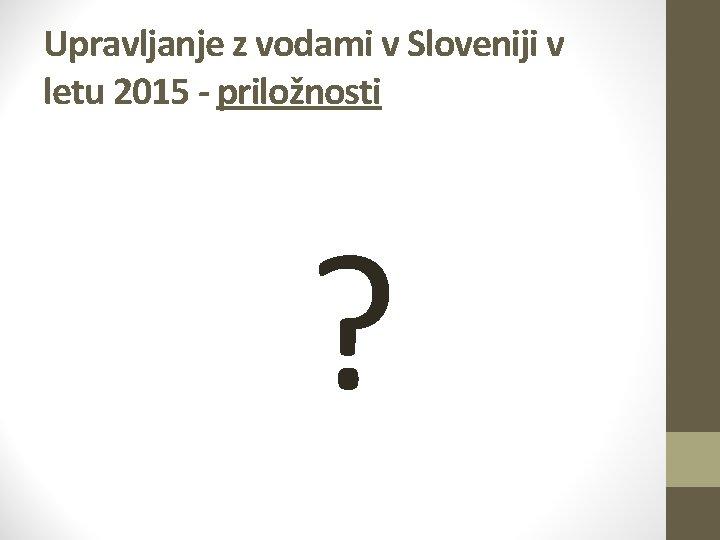 Upravljanje z vodami v Sloveniji v letu 2015 - priložnosti ?