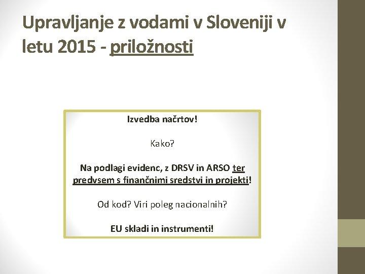 Upravljanje z vodami v Sloveniji v letu 2015 - priložnosti ? Izvedba načrtov! Kako?