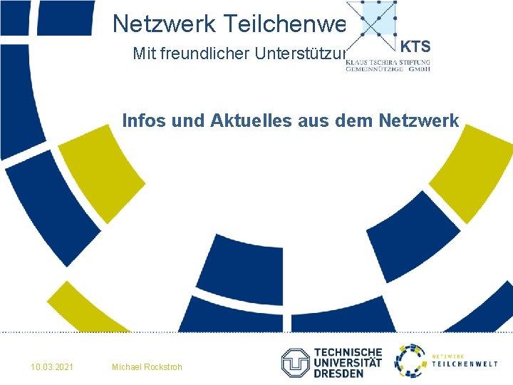 Netzwerk Teilchenwelt Mit freundlicher Unterstützung der Infos und Aktuelles aus dem Netzwerk 10. 03.