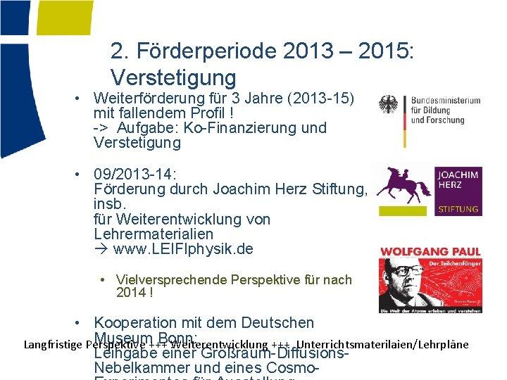 2. Förderperiode 2013 – 2015: Verstetigung • Weiterförderung für 3 Jahre (2013 -15) mit
