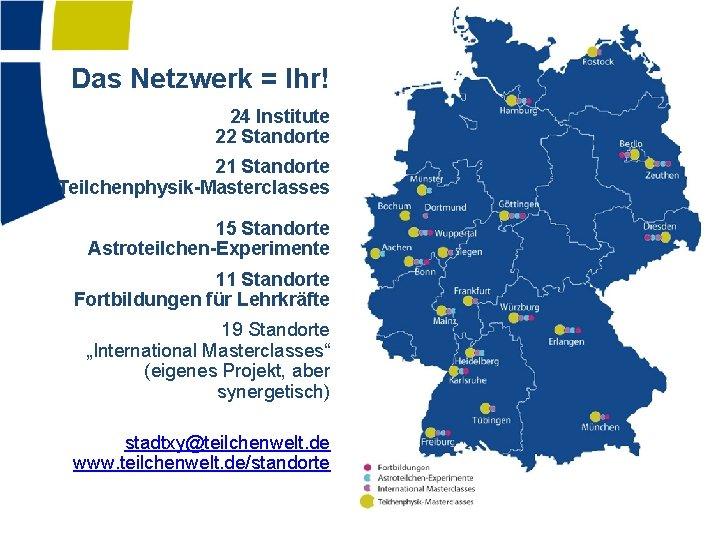 Das Netzwerk = Ihr! 24 Institute 22 Standorte 21 Standorte Teilchenphysik-Masterclasses 15 Standorte Astroteilchen-Experimente