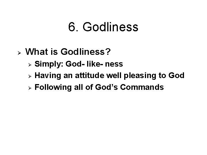 6. Godliness Ø What is Godliness? Ø Ø Ø Simply: God- like- ness Having