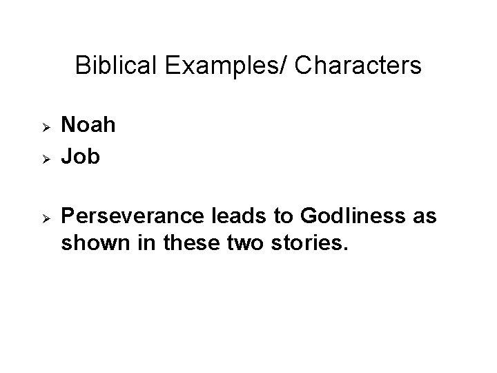 Biblical Examples/ Characters Ø Ø Ø Noah Job Perseverance leads to Godliness as shown