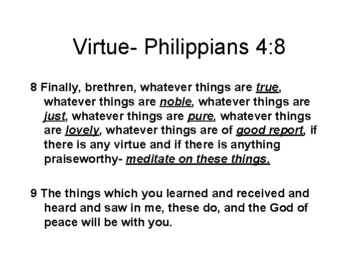Virtue- Philippians 4: 8 8 Finally, brethren, whatever things are true, whatever things are