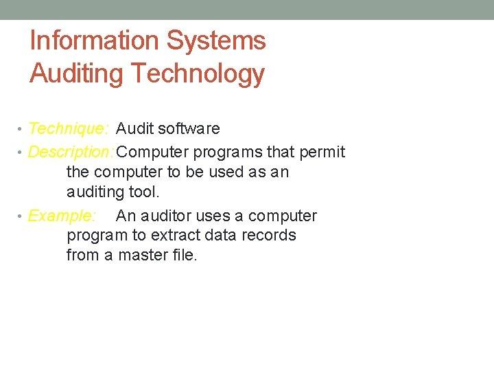 Information Systems Auditing Technology • Technique: Audit software • Description: Computer programs that permit