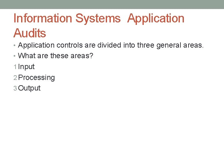 Information Systems Application Audits • Application controls are divided into three general areas. •