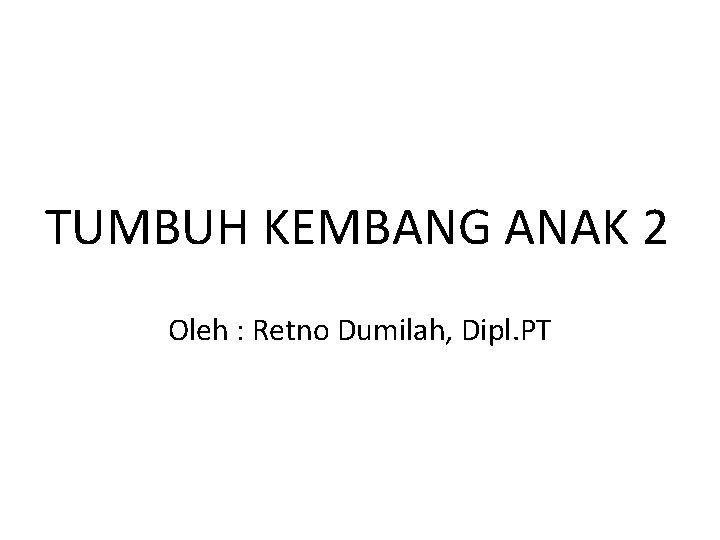 TUMBUH KEMBANG ANAK 2 Oleh : Retno Dumilah, Dipl. PT