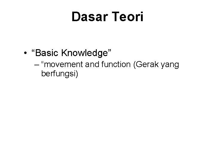 """Dasar Teori • """"Basic Knowledge"""" – """"movement and function (Gerak yang berfungsi)"""