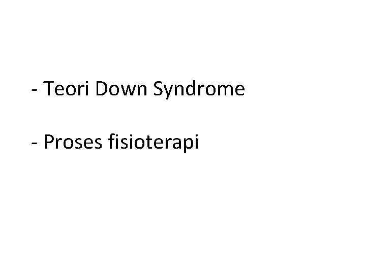 - Teori Down Syndrome - Proses fisioterapi