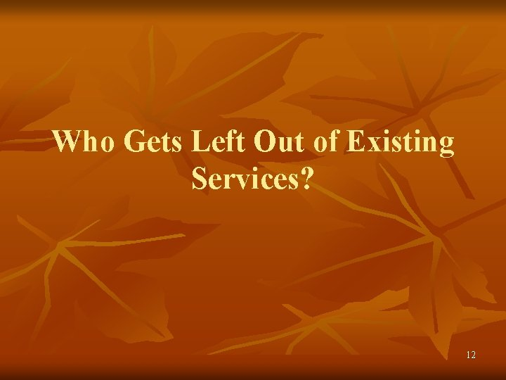 Who Gets Left Out of Existing Services? 12