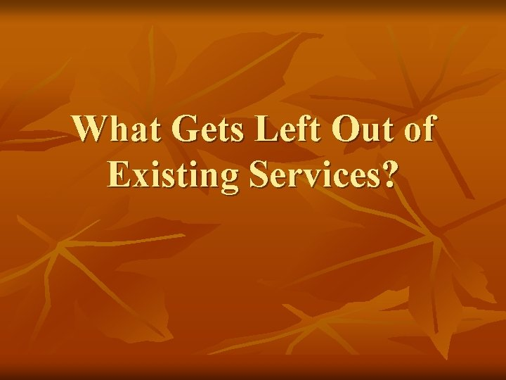 What Gets Left Out of Existing Services?