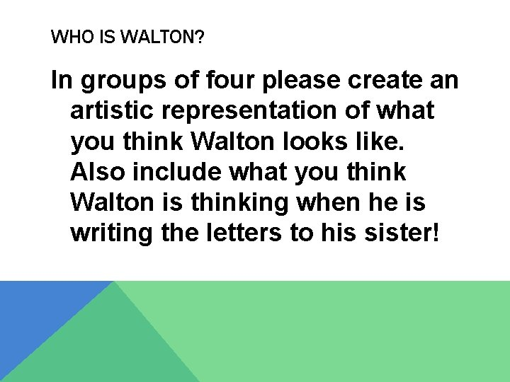 WHO IS WALTON? In groups of four please create an artistic representation of what