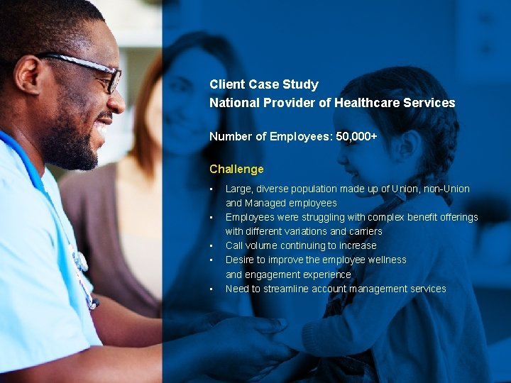 Client Case Study National Provider of Healthcare Services Number of Employees: 50, 000+ Challenge