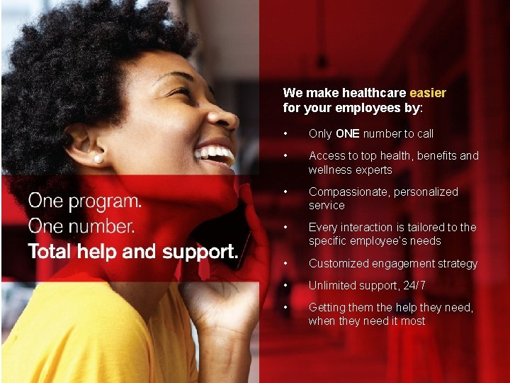 We make healthcare easier for your employees by: by • Only ONE number to