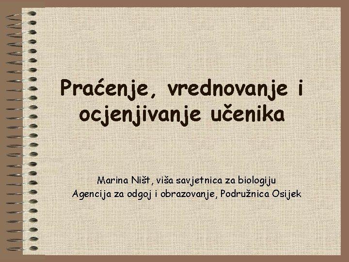 Praćenje, vrednovanje i ocjenjivanje učenika Marina Ništ, viša savjetnica za biologiju Agencija za odgoj