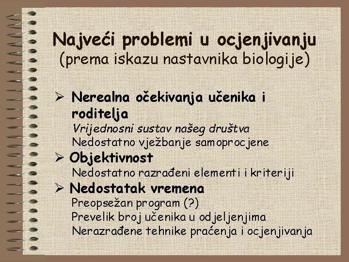 Najveći problemi u ocjenjivanju (prema iskazu nastavnika biologije) Ø Nerealna očekivanja učenika i roditelja