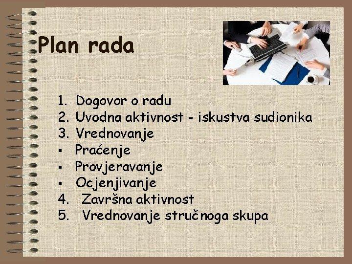 Plan rada 1. Dogovor o radu 2. Uvodna aktivnost - iskustva sudionika 3. Vrednovanje
