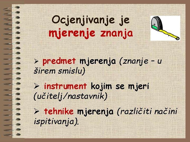 Ocjenjivanje je mjerenje znanja predmet mjerenja (znanje – u širem smislu) Ø Ø instrument