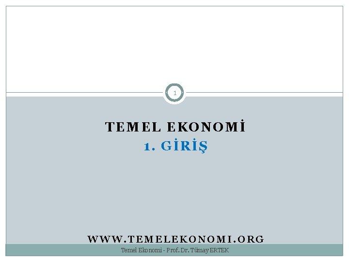 1 TEMEL EKONOMİ 1. GİRİŞ WWW. TEMELEKONOMI. ORG Temel Ekonomi - Prof. Dr. Tümay