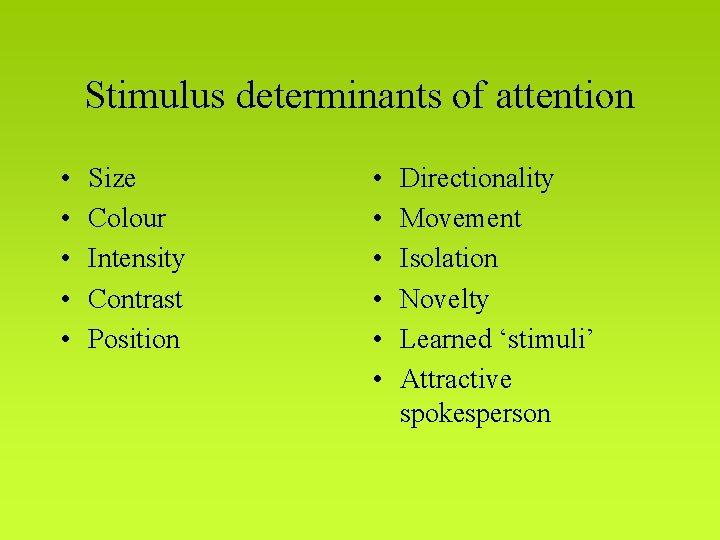 Stimulus determinants of attention • • • Size Colour Intensity Contrast Position • •