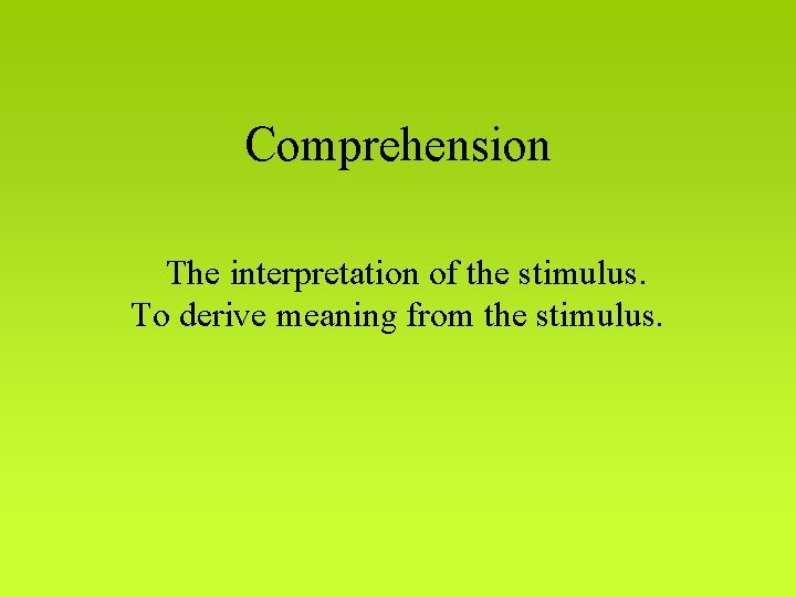 Comprehension The interpretation of the stimulus. To derive meaning from the stimulus.