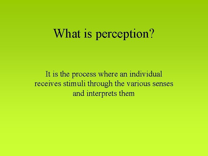 What is perception? It is the process where an individual receives stimuli through the