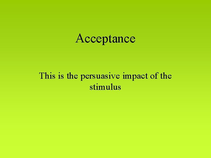 Acceptance This is the persuasive impact of the stimulus