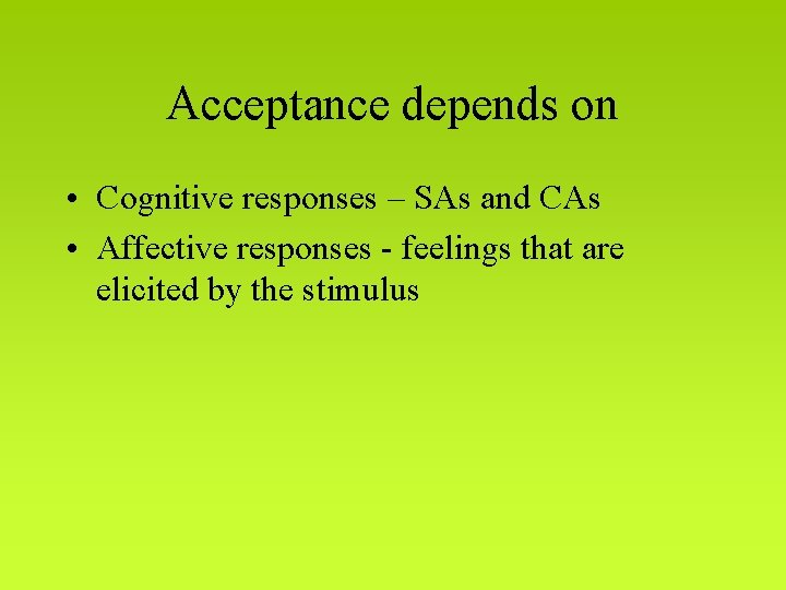Acceptance depends on • Cognitive responses – SAs and CAs • Affective responses -