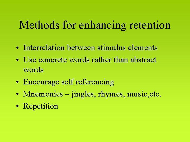Methods for enhancing retention • Interrelation between stimulus elements • Use concrete words rather