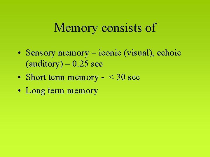 Memory consists of • Sensory memory – iconic (visual), echoic (auditory) – 0. 25