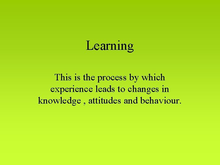 Learning This is the process by which experience leads to changes in knowledge ,