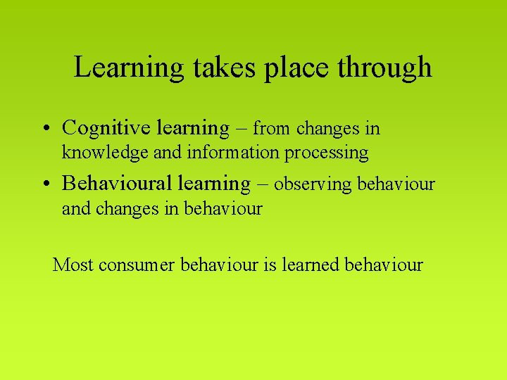 Learning takes place through • Cognitive learning – from changes in knowledge and information