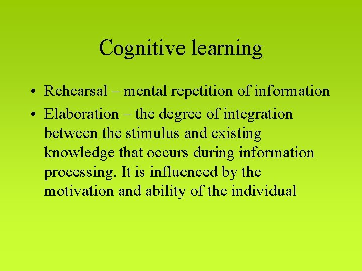 Cognitive learning • Rehearsal – mental repetition of information • Elaboration – the degree