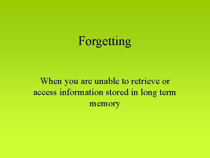 Forgetting When you are unable to retrieve or access information stored in long term
