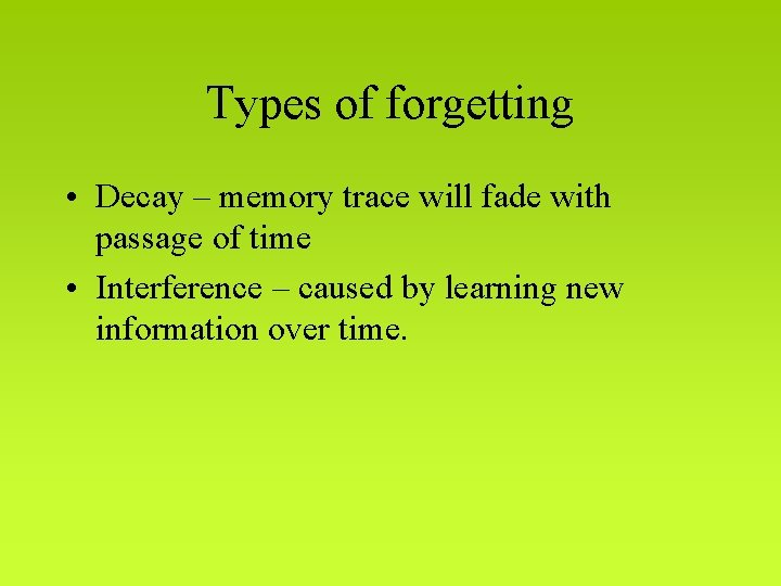 Types of forgetting • Decay – memory trace will fade with passage of time