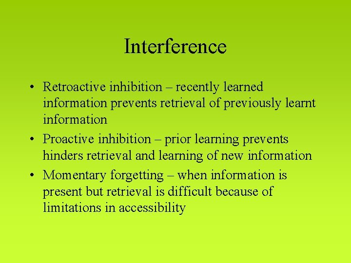 Interference • Retroactive inhibition – recently learned information prevents retrieval of previously learnt information